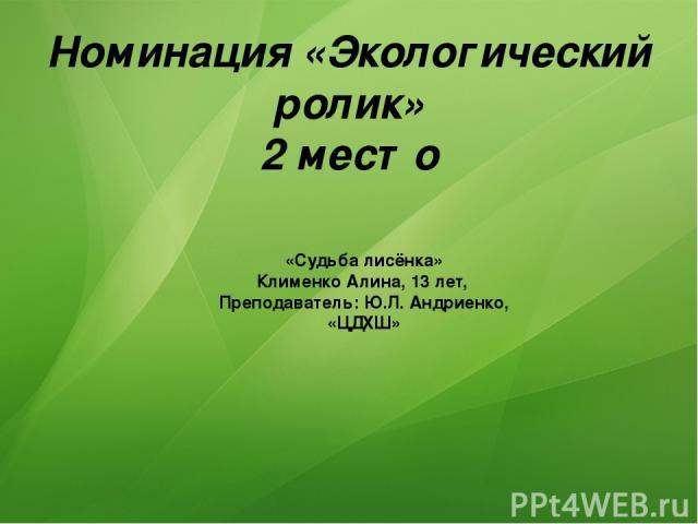 Номинация «Экологический ролик» 2 место «Судьба лисёнка» Клименко Алина, 13 лет, Преподаватель: Ю.Л. Андриенко, «ЦДХШ»