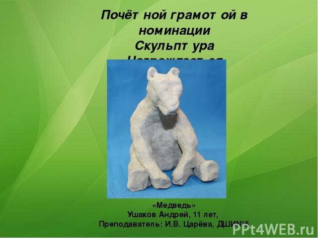 Почётной грамотой в номинации Скульптура Награждается «Медведь» Ушаков Андрей, 11 лет, Преподаватель: И.В. Царёва, ДШИ№5