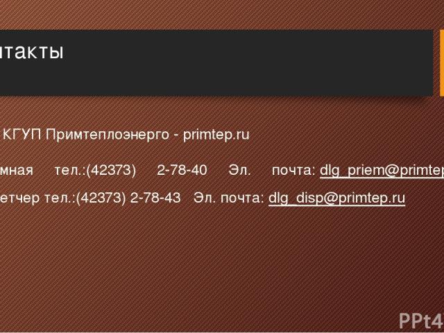 Контакты Сайт КГУП Примтеплоэнерго - primtep.ru Приемная тел.:(42373) 2-78-40 Эл. почта:dlg_priem@primtep.ru Диспетчер тел.:(42373) 2-78-43 Эл. почта:dlg_disp@primtep.ru