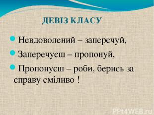ДЕВІЗ КЛАСУ Невдоволений – заперечуй, Заперечуєш – пропонуй, Пропонуєш – роби, б