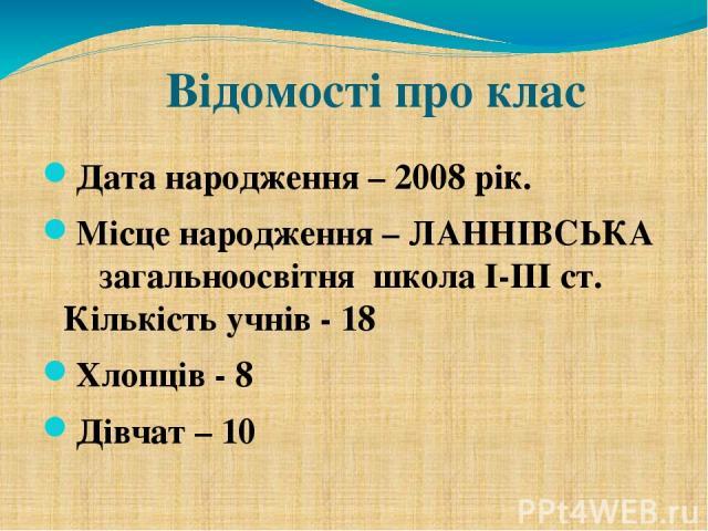 Відомості про клас Дата народження – 2008 рік. Місце народження – ЛАННІВСЬКА загальноосвітня школа І-ІІІ ст. Кількість учнів - 18 Хлопців - 8 Дівчат – 10