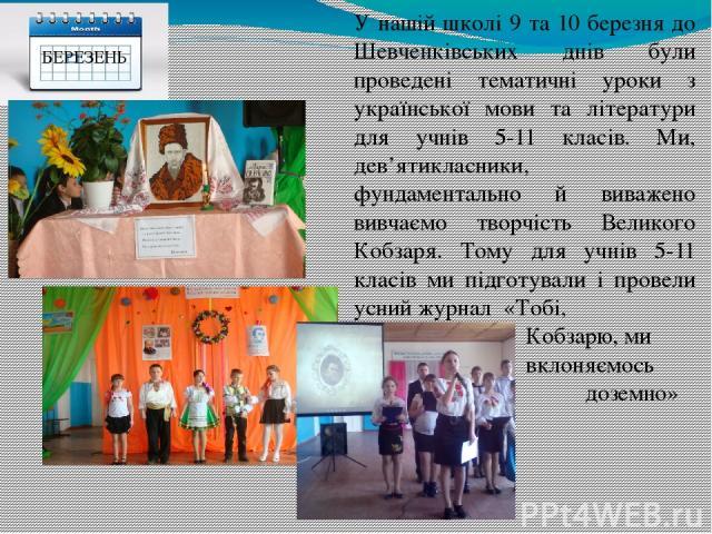 У нашій школі 9 та 10 березня до Шевченківських днів були проведені тематичні уроки з української мови та літератури для учнів 5-11 класів. Ми, дев'ятикласники, фундаментально й виважено вивчаємо творчість Великого Кобзаря. Тому для учнів 5-11 класі…