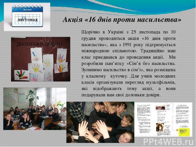 листопад Акція «16 днівпроти насильства» Щорічно в Україні з 25 листопада по 10 грудня проводиться акція «16 днів проти насильства», яка з 1991 року підтримується міжнародною спільнотою. Традиційно наш клас приєднався до проведення акції. Ми розроб…