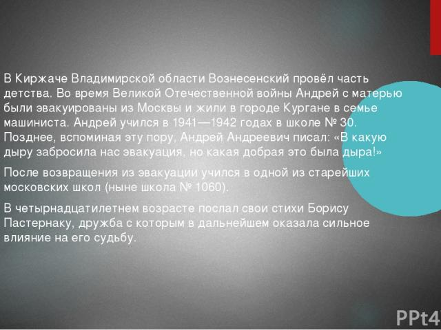 В Киржаче Владимирской области Вознесенский провёл часть детства. Во время Великой Отечественной войны Андрей с матерью были эвакуированы из Москвы и жили в городе Кургане в семье машиниста. Андрей учился в 1941—1942 годах в школе №30. Позднее, всп…