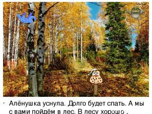 Алёнушка уснула. Долго будет спать. А мы с вами пойдём в лес. В лесу хорошо , ле