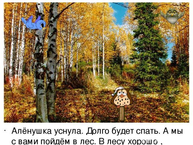 Алёнушка уснула. Долго будет спать. А мы с вами пойдём в лес. В лесу хорошо , летают птички поют песни. Но в лесу можно заблудиться , потеряться, поэтом я буду звать вас: «Дети, ау –ау –ау, Василиса, ау –у –у –у…»