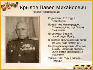 Крылов Павел Михайлович гвардии подполковник Родился в 1913 году в Петербурге. В