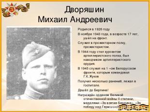 Дворяшин Михаил Андреевич Родился в 1926 году В ноябре 1943 года, в возрасте 17