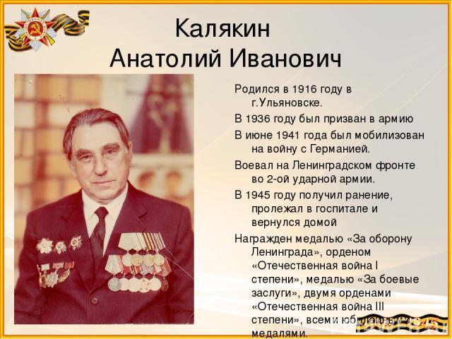 Калякин Анатолий Иванович Родился в 1916 году в г.Ульяновске. В 1936 году был призван в армию В июне 1941 года был мобилизован на войну с Германией. Воевал на Ленинградском фронте во 2-ой ударной армии. В 1945 году получил ранение, пролежал в госпит…