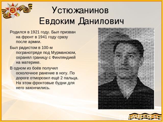 Устюжанинов Евдоким Данилович Родился в 1921 году. Был призван на фронт в 1941 году сразу после армии. Был радистом в 100-м погранотряде под Мурманском, охранял границу с Финляндией на материке. В одном из боёв получил осколочное ранение в ногу. По …
