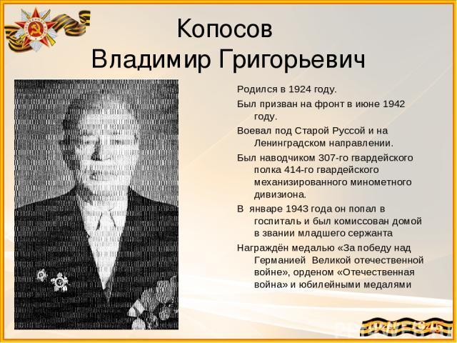 Копосов Владимир Григорьевич Родился в 1924 году. Был призван на фронт в июне 1942 году. Воевал под Старой Руссой и на Ленинградском направлении. Был наводчиком 307-го гвардейского полка 414-го гвардейского механизированного минометного дивизиона. В…
