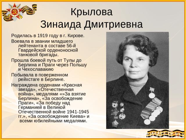 Крылова Зинаида Дмитриевна Родилась в 1919 году в г. Кирове. Воевала в звании младшего лейтенанта в составе 56-й Гвардейской орденоносной танковой бригады. Прошла боевой путь от Тулы до Берлина и Праги через Польшу и Чехославакию Побывала в повержен…
