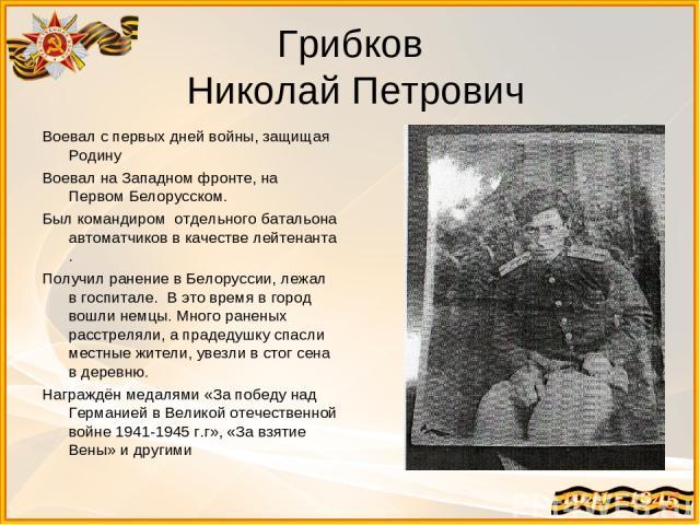 Грибков Николай Петрович Воевал с первых дней войны, защищая Родину Воевал на Западном фронте, на Первом Белорусском. Был командиром отдельного батальона автоматчиков в качестве лейтенанта . Получил ранение в Белоруссии, лежал в госпитале. В это вре…