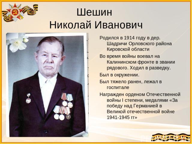 Шешин Николай Иванович Родился в 1914 году в дер. Шадричи Орловского района Кировской области Во время войны воевал на Калининском фронте в звании рядового. Ходил в разведку. Был в окружении. Был тяжело ранен, лежал в госпитале Награжден орденом Оте…