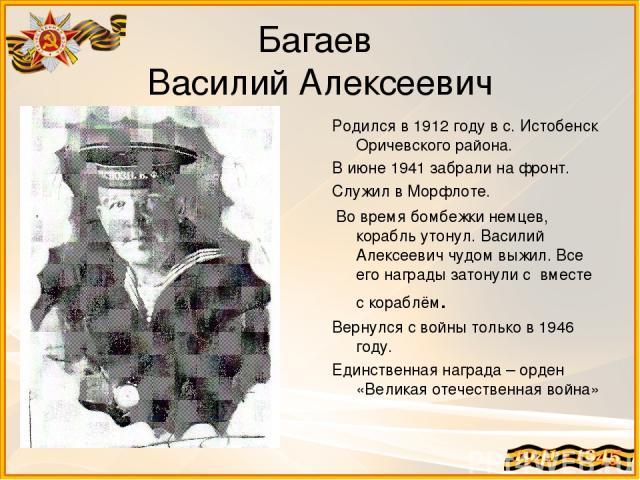 Багаев Василий Алексеевич Родился в 1912 году в с. Истобенск Оричевского района. В июне 1941 забрали на фронт. Служил в Морфлоте. Во время бомбежки немцев, корабль утонул. Василий Алексеевич чудом выжил. Все его награды затонули с вместе с кораблём.…