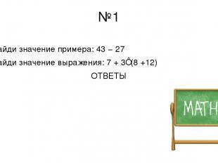 №1 Найди значение примера: 43 − 27 Найди значение выражения: 7 + 3⋅(8 +12) ОТВЕТ