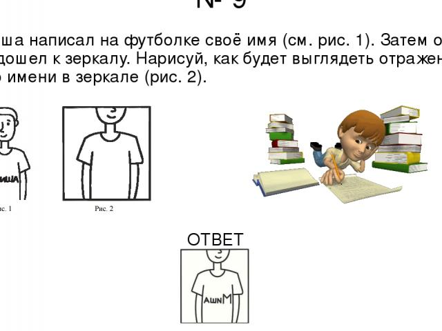 № 9 Миша написал на футболке своё имя (см. рис. 1). Затем он подошел к зеркалу. Нарисуй, как будет выглядеть отражение его имени в зеркале (рис. 2). ОТВЕТ