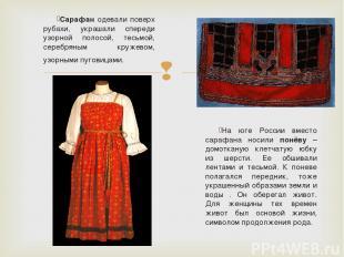 Сарафан одевали поверх рубахи, украшали спереди узорной полосой, тесьмой, серебр