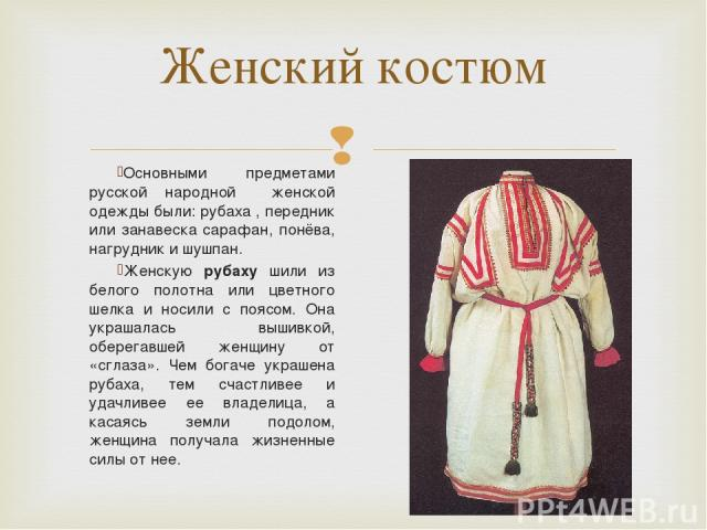 Основными предметами русской народной женской одежды были: рубаха , передник или занавеска сарафан, понёва, нагрудник и шушпан.  Женскую рубаху шили из белого полотна или цветного шелка и носили с поясом. Она украшалась вышивкой, оберегавшей женщин…