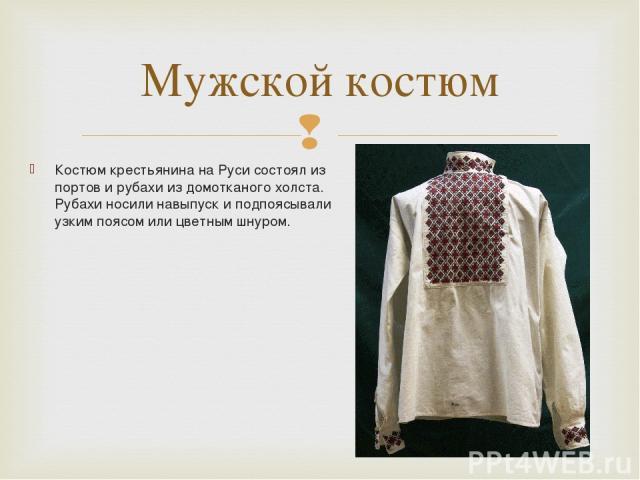 Костюм крестьянина на Руси состоял из портов и рубахи из домотканого холста. Рубахи носили навыпуск и подпоясывали узким поясом или цветным шнуром. Мужской костюм