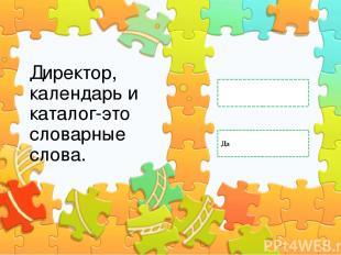 Директор, календарь и каталог-это словарные слова. Да Нет Правильный ответ Непра