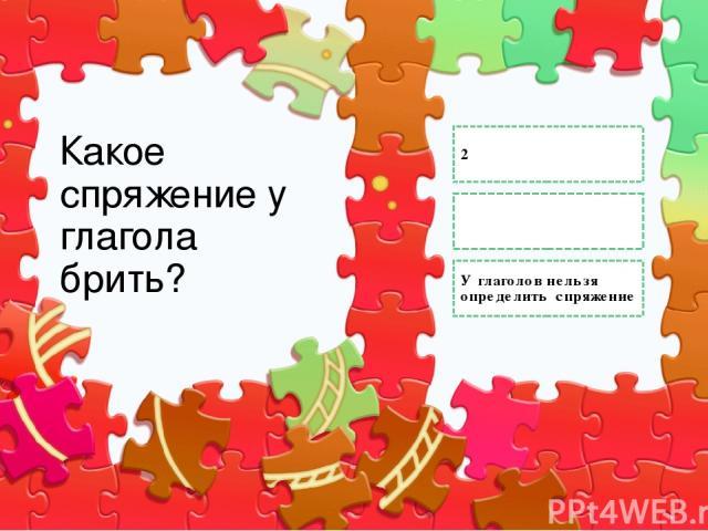 Какое спряжение у глагола брить? 2 1 У глаголов нельзя определить спряжение Правильный ответ Неправильный ответ Неправильный ответ