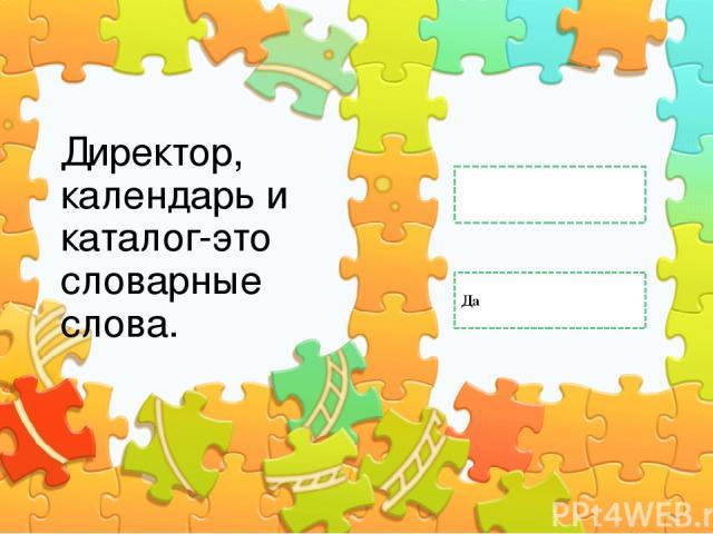 Директор, календарь и каталог-это словарные слова. Да Нет Правильный ответ Неправильный ответ Неправильный ответ