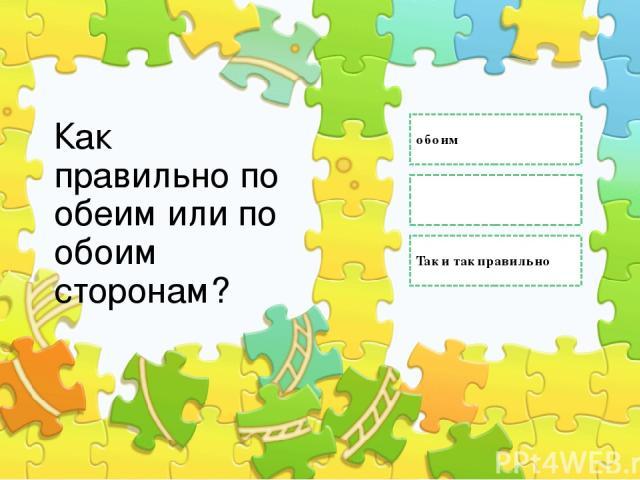 Как правильно по обеим или по обоим сторонам? обоим обеим Так и так правильно Правильный ответ Неправильный ответ Неправильный ответ