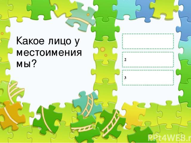 Какое лицо у местоимения мы? 2 1 3 Правильный ответ Неправильный ответ Неправильный ответ