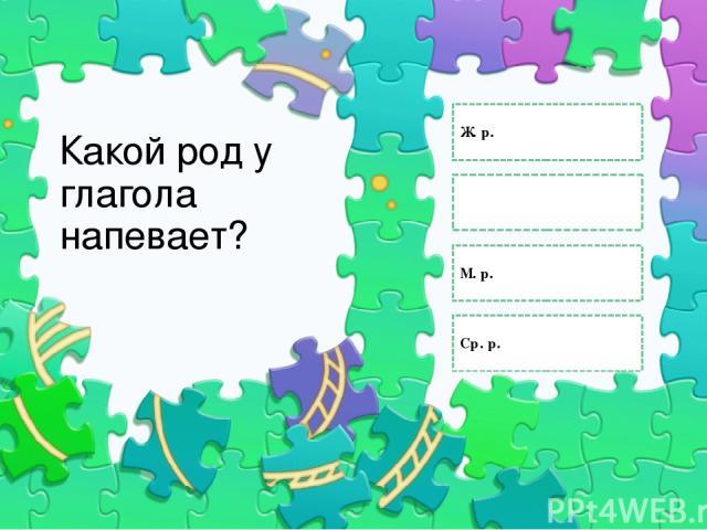 Какой род у глагола напевает? Ж. р. Определить нельзя М. р. Ср. р. Правильный ответ Неправильный ответ Неправильный ответ