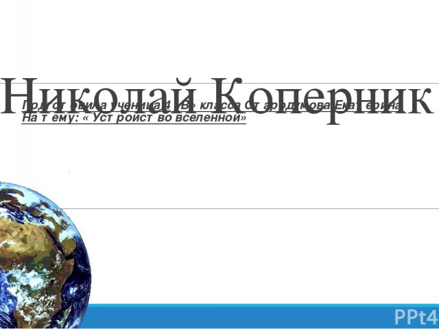 Николай Коперник Подготовила ученица 4 «В» класса Стародумова Екатерина На тему: « Устройство вселенной»