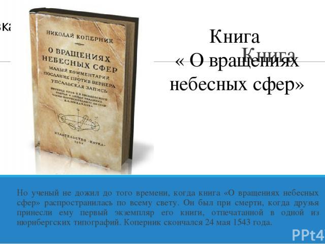 Книга Но ученый не дожил до того времени, когда книга «О вращениях небесных сфер» распространилась по всему свету. Он был при смерти, когда друзья принесли ему первый экземпляр его книги, отпечатанной в одной из нюрнбергских типографий. Коперник ско…