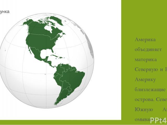 Америка объединяет два материка – Северную и Южную Америку и близлежащие острова. Северную и Южную Америку омывают два океана Атлантический и Тихий. Америка