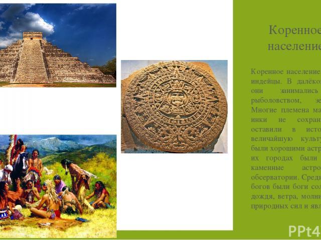 Коренное население Америки – индейцы. В далёком прошлом они занимались охотой, рыболовством, земледелием. Многие племена майя, ацтеки, инки не сохранились, но оставили в истории свою величайшую культуру. Майя были хорошими астрономами. В их городах …