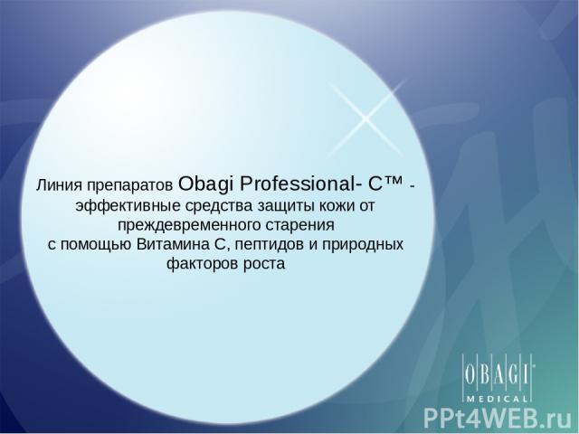 Линия препаратов Obagi Professional- C™ - эффективные средства защиты кожи от преждевременного старения с помощью Витамина С, пептидов и природных факторов роста