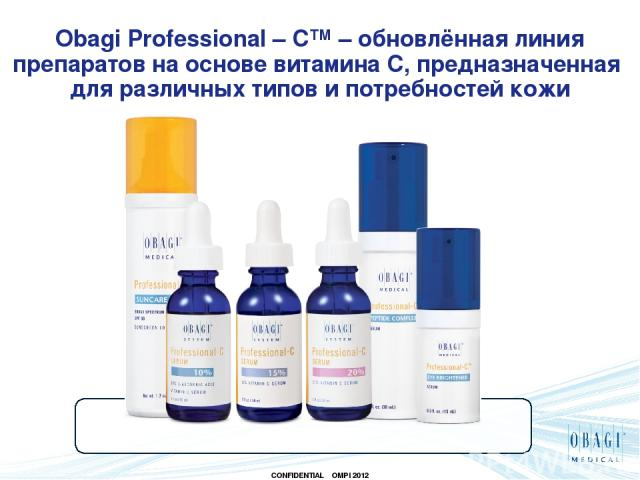 Obagi Professional – C™ – обновлённая линия препаратов на основе витамина С, предназначенная для различных типов и потребностей кожи CONFIDENTIAL OMPI 2012