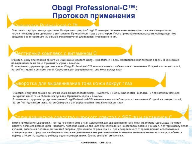 Obagi Professional-C™: Протокол применения Пептидный комплекс с витамином С Очистить кожу при помощи одного из Очищающих средств Obagi. С помощью пипетки нанести несколько капель сыворотки на лицо и помассировать до полного впитывания. Применяется 1…