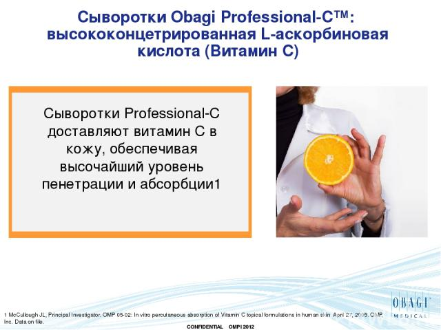 Сыворотки Obagi Professional-C™: высококонцетрированная L-аскорбиновая кислота (Витамин С) 1 McCullough JL, Principal Investigator. OMP 05-02: In vitro percutaneous absorption of Vitamin C topical formulations in human skin. April 27, 2005. OMP, Inc…