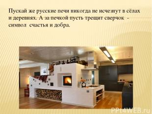 Пускай же русские печи никогда не исчезнут в сёлах и деревнях. А за печкой пусть
