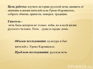 Цель работы: изучить историю русской печи, выявить её значение в жизни жителей с