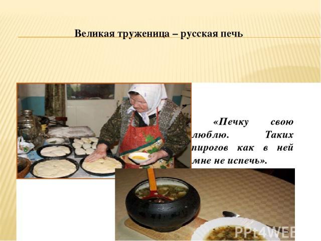 Великая труженица – русская печь «Печку свою люблю. Таких пирогов как в ней мне не испечь».