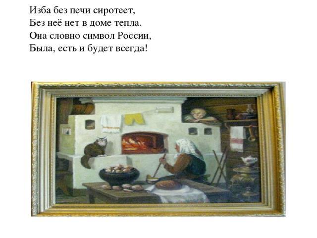 Изба без печи сиротеет, Без неё нет в доме тепла. Она словно символ России, Была, есть и будет всегда! Печь согревала и отдавала своё тепло людям и животным