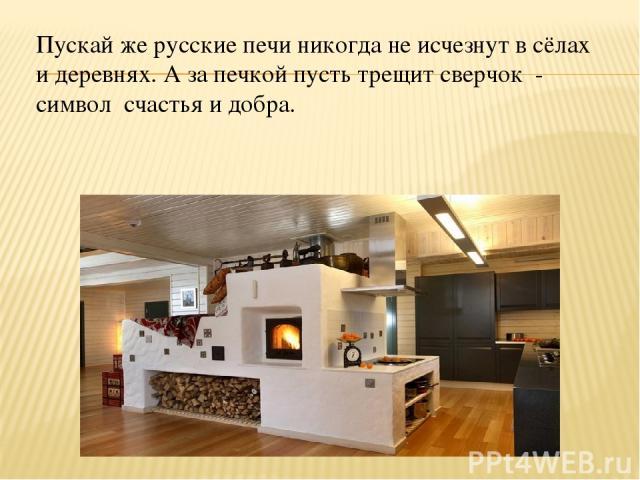 Пускай же русские печи никогда не исчезнут в сёлах и деревнях. А за печкой пусть трещит сверчок - символ счастья и добра.