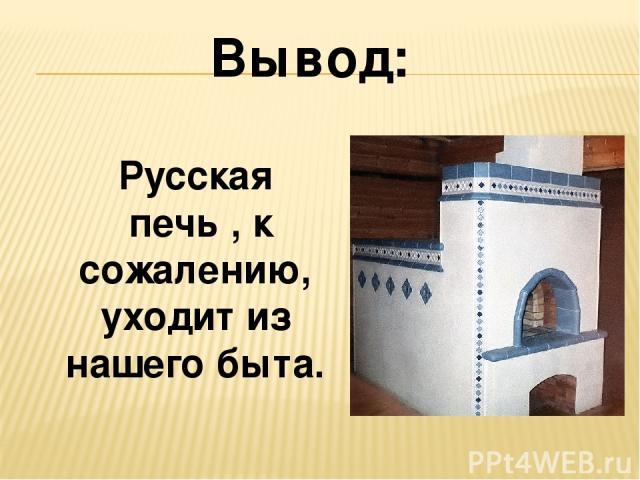 Русская печь , к сожалению, уходит из нашего быта. Вывод: