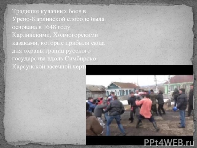 Традиция кулачных боев в Урено-Карлинской слободе была основана в 1648 году Карлинскими, Холмогорскими казаками, которые прибыли сюда для охраны границ русского государства вдоль Симбирско-Карсунской засечной черты.