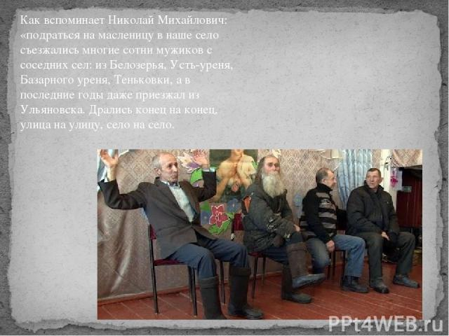 Как вспоминает Николай Михайлович: «подраться на масленицу в наше село съезжались многие сотни мужиков с соседних сел: из Белозерья, Усть-уреня, Базарного уреня, Теньковки, а в последние годы даже приезжал из Ульяновска. Дрались конец на конец, улиц…