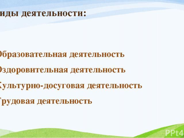 Виды деятельности: Образовательная деятельность Оздоровительная деятельность Культурно-досуговая деятельность Трудовая деятельность
