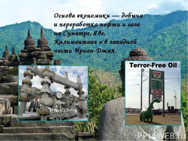 Основа экономики — добыча и переработка нефти и газа на Суматре, Яве, Калимантане и в западной части Ириан-Джая.