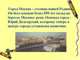 Город Москва – столица нашей Родины. Он был основан более 850 лет назад на берег