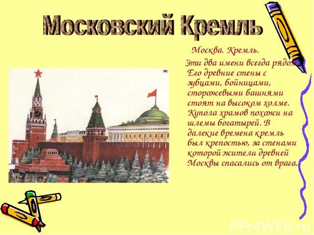 Москва. Кремль. Эти два имени всегда рядом. Его древние стены с зубцами, бойницами, сторожевыми башнями стоят на высоком холме. Купола храмов похожи на шлемы богатырей. В далекие времена кремль был крепостью, за стенами которой жители древней Москвы…